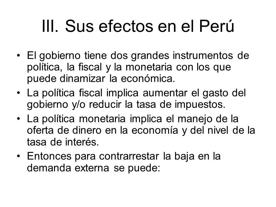 III. Sus efectos en el Perú El gobierno tiene dos grandes instrumentos de política, la fiscal y la monetaria con los que puede dinamizar la económica.