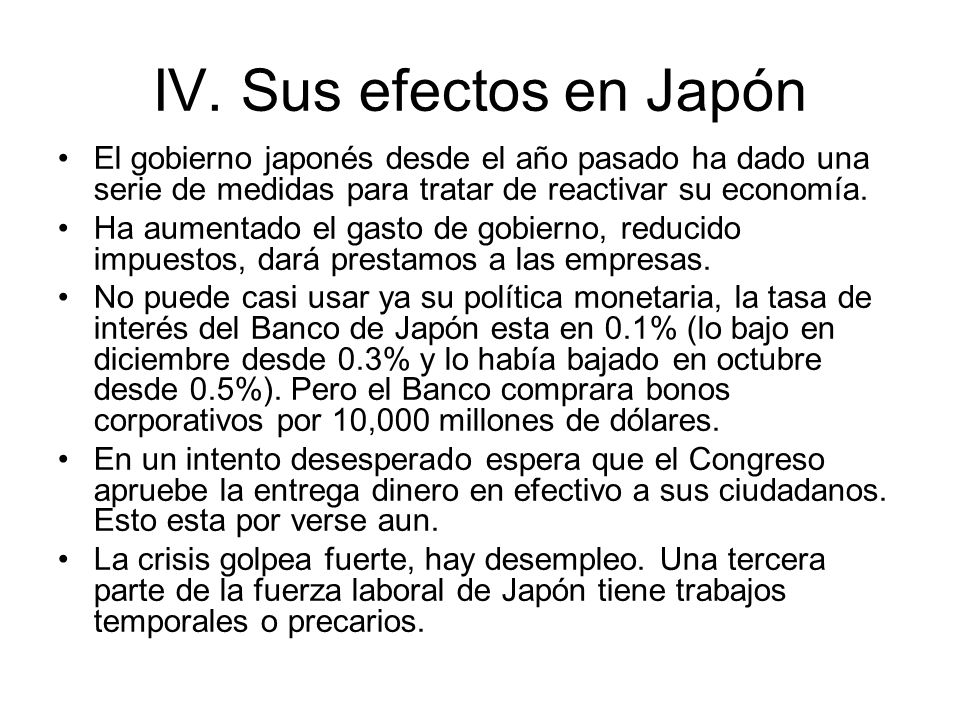 IV. Sus efectos en Japón El gobierno japonés desde el año pasado ha dado una serie de medidas para tratar de reactivar su economía. Ha aumentado el ga