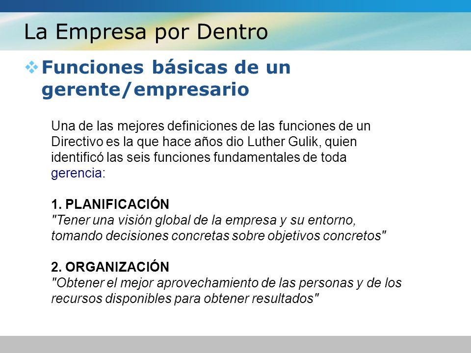 La Empresa por Dentro Funciones básicas de un gerente/empresario Una de las mejores definiciones de las funciones de un Directivo es la que hace años dio Luther Gulik, quien identificó las seis funciones fundamentales de toda gerencia: 1.