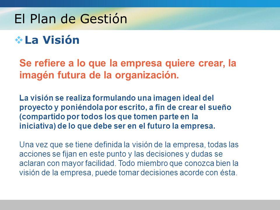 El Plan de Gestión La Visión Se refiere a lo que la empresa quiere crear, la imagén futura de la organización. La visión se realiza formulando una ima