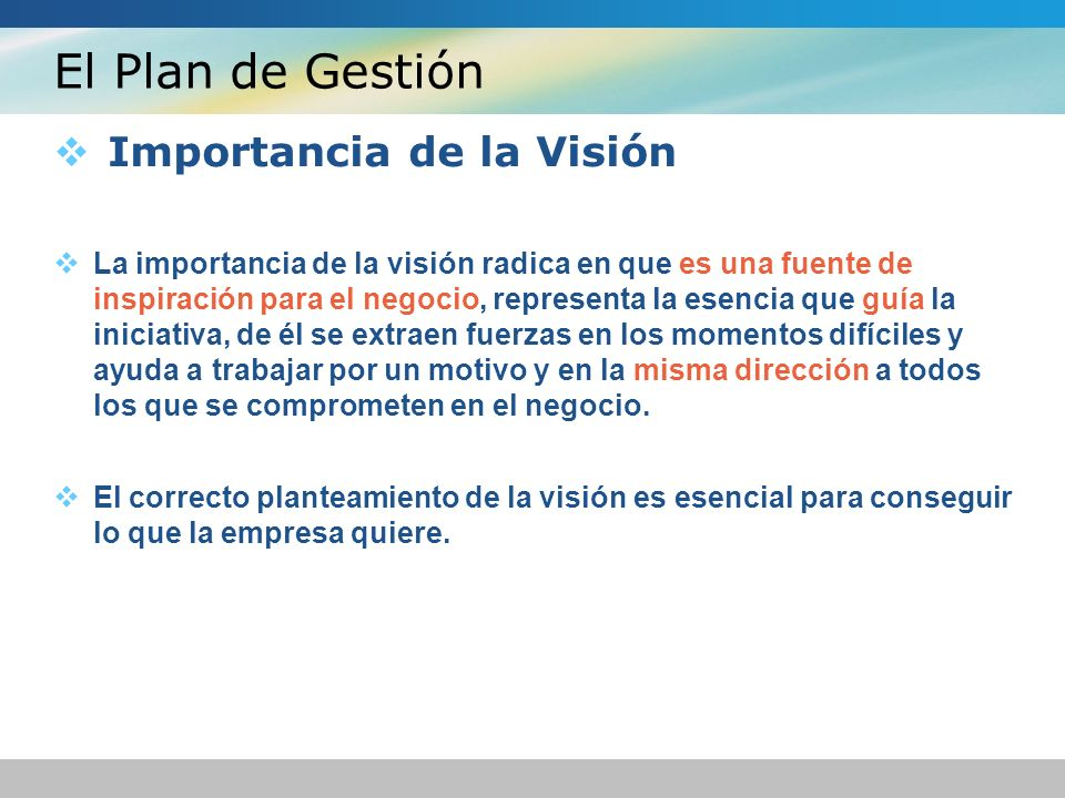 El Plan de Gestión Importancia de la Visión La importancia de la visión radica en que es una fuente de inspiración para el negocio, representa la esencia que guía la iniciativa, de él se extraen fuerzas en los momentos difíciles y ayuda a trabajar por un motivo y en la misma dirección a todos los que se comprometen en el negocio.