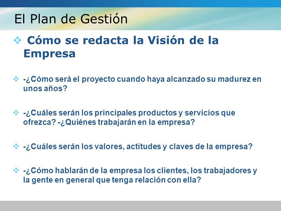 El Plan de Gestión Cómo se redacta la Visión de la Empresa -¿Cómo será el proyecto cuando haya alcanzado su madurez en unos años? -¿Cuáles serán los p