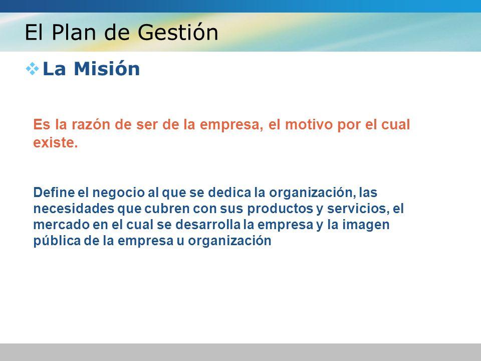 El Plan de Gestión La Misión Es la razón de ser de la empresa, el motivo por el cual existe. Define el negocio al que se dedica la organización, las n