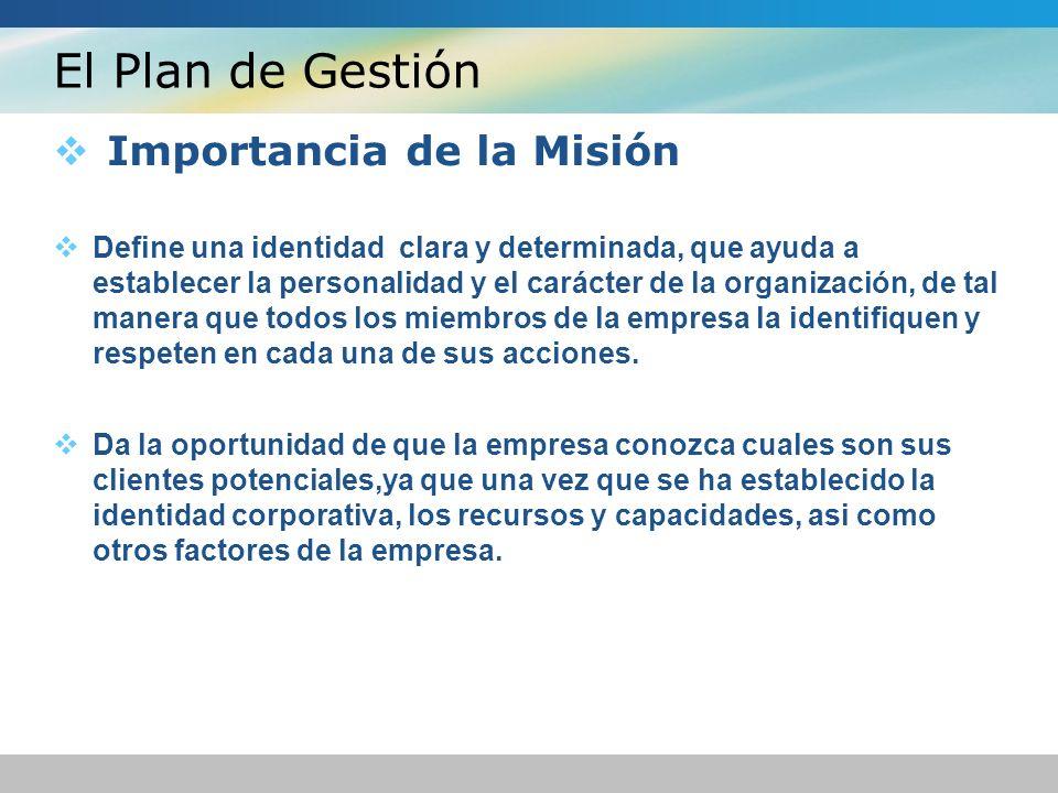 El Plan de Gestión Importancia de la Misión Define una identidad clara y determinada, que ayuda a establecer la personalidad y el carácter de la organización, de tal manera que todos los miembros de la empresa la identifiquen y respeten en cada una de sus acciones.