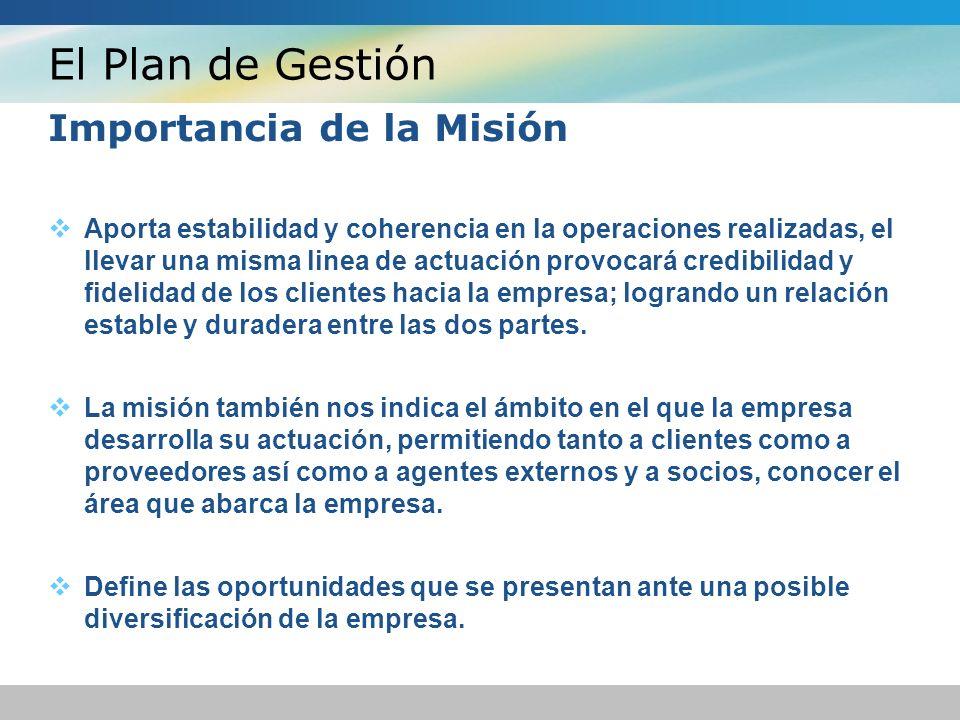 El Plan de Gestión Importancia de la Misión Aporta estabilidad y coherencia en la operaciones realizadas, el llevar una misma linea de actuación provocará credibilidad y fidelidad de los clientes hacia la empresa; logrando un relación estable y duradera entre las dos partes.
