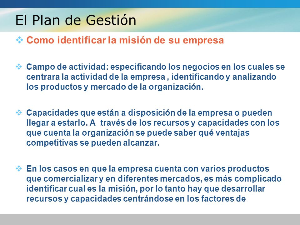 El Plan de Gestión Como identificar la misión de su empresa Campo de actividad: especificando los negocios en los cuales se centrara la actividad de la empresa, identificando y analizando los productos y mercado de la organización.