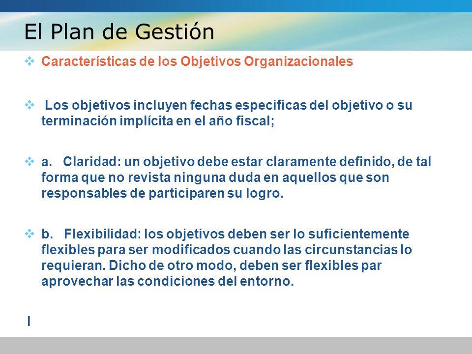 El Plan de Gestión Características de los Objetivos Organizacionales Los objetivos incluyen fechas especificas del objetivo o su terminación implícita en el año fiscal; a.