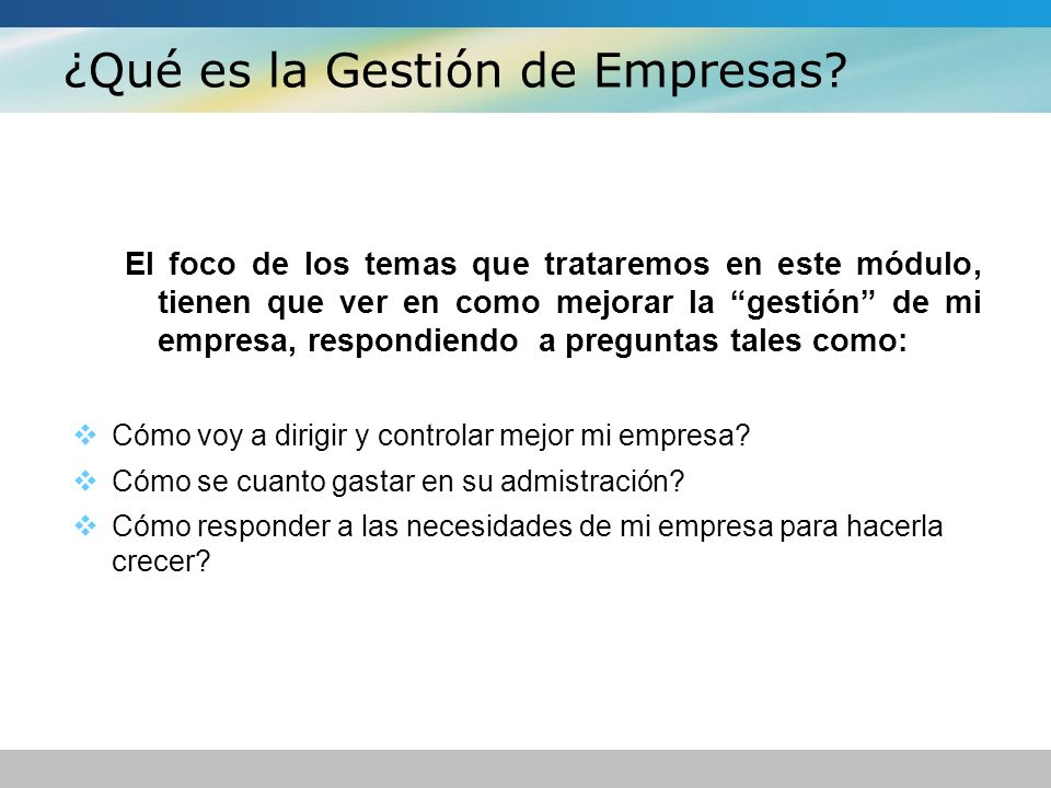 ¿Qué es la Gestión de Empresas? El foco de los temas que trataremos en este módulo, tienen que ver en como mejorar la gestión de mi empresa, respondie