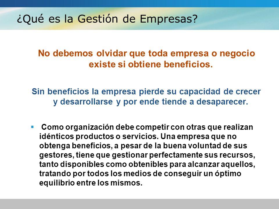 ¿Qué es la Gestión de Empresas? No debemos olvidar que toda empresa o negocio existe si obtiene beneficios. Sin beneficios la empresa pierde su capaci