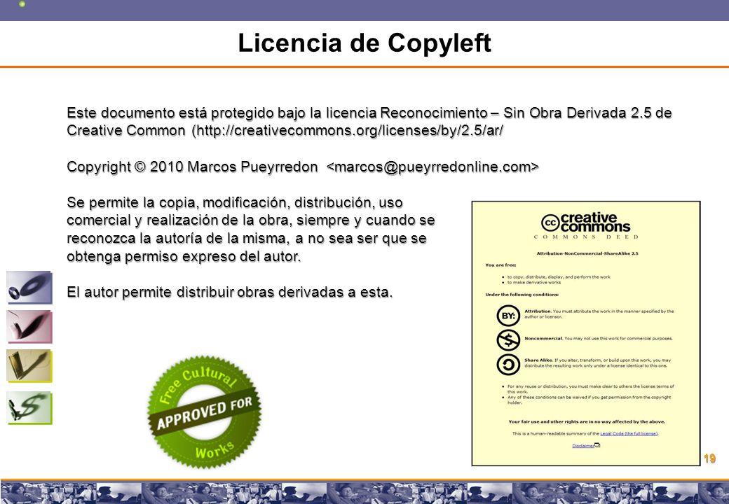 Copyright © 2008 Marcos Pueyrredon Copyright © 2008 Marcos Pueyrredon 19 Licencia de Copyleft Este documento está protegido bajo la licencia Reconocimiento – Sin Obra Derivada 2.5 de Creative Common (http://creativecommons.org/licenses/by/2.5/ar/ Copyright © 2010 Marcos Pueyrredon Copyright © 2010 Marcos Pueyrredon Se permite la copia, modificación, distribución, uso comercial y realización de la obra, siempre y cuando se reconozca la autoría de la misma, a no sea ser que se obtenga permiso expreso del autor.