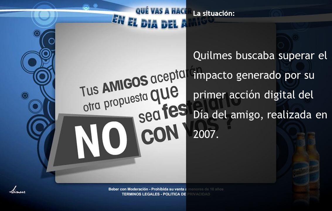 Caso: Hace confesar a un amigo La situación: Quilmes buscaba superar el impacto generado por su primer acción digital del Día del amigo, realizada en 2007.