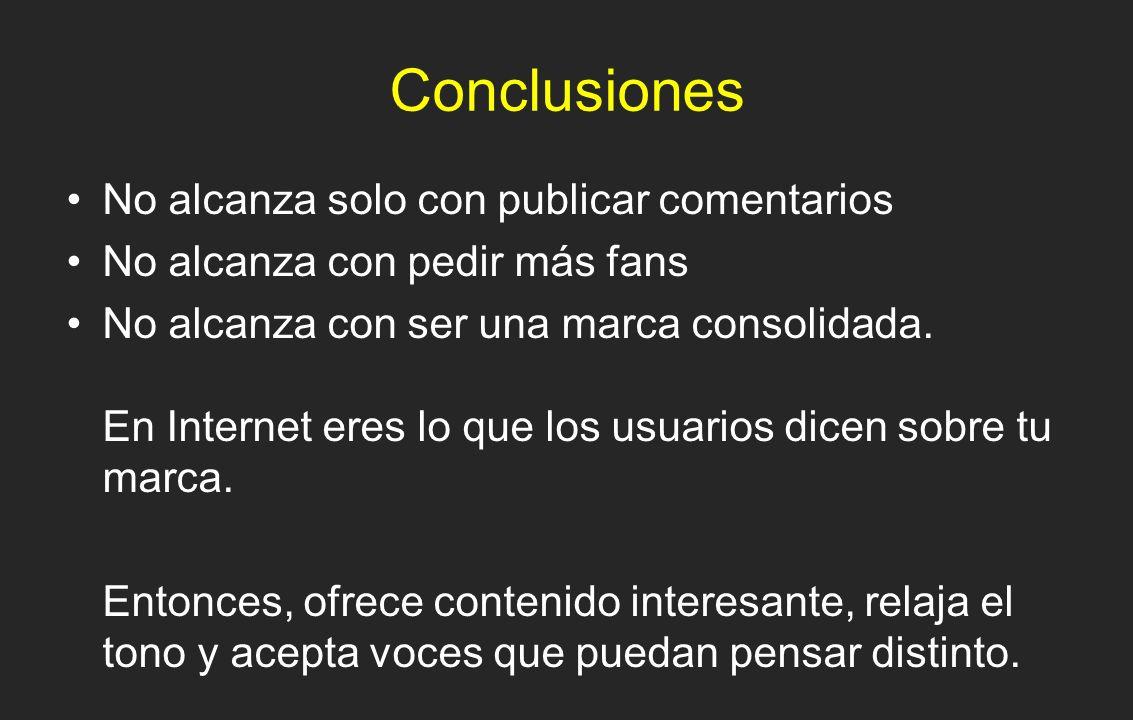 Conclusiones No alcanza solo con publicar comentarios No alcanza con pedir más fans No alcanza con ser una marca consolidada. En Internet eres lo que