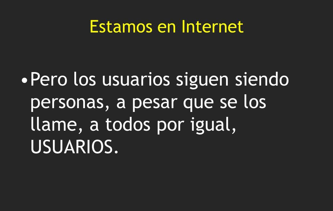 Estamos en Internet Pero los usuarios siguen siendo personas, a pesar que se los llame, a todos por igual, USUARIOS.