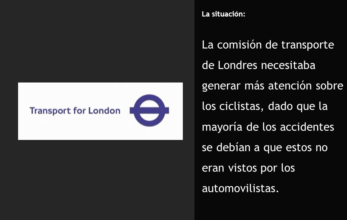 La situación: La comisión de transporte de Londres necesitaba generar más atención sobre los ciclistas, dado que la mayoría de los accidentes se debían a que estos no eran vistos por los automovilistas.