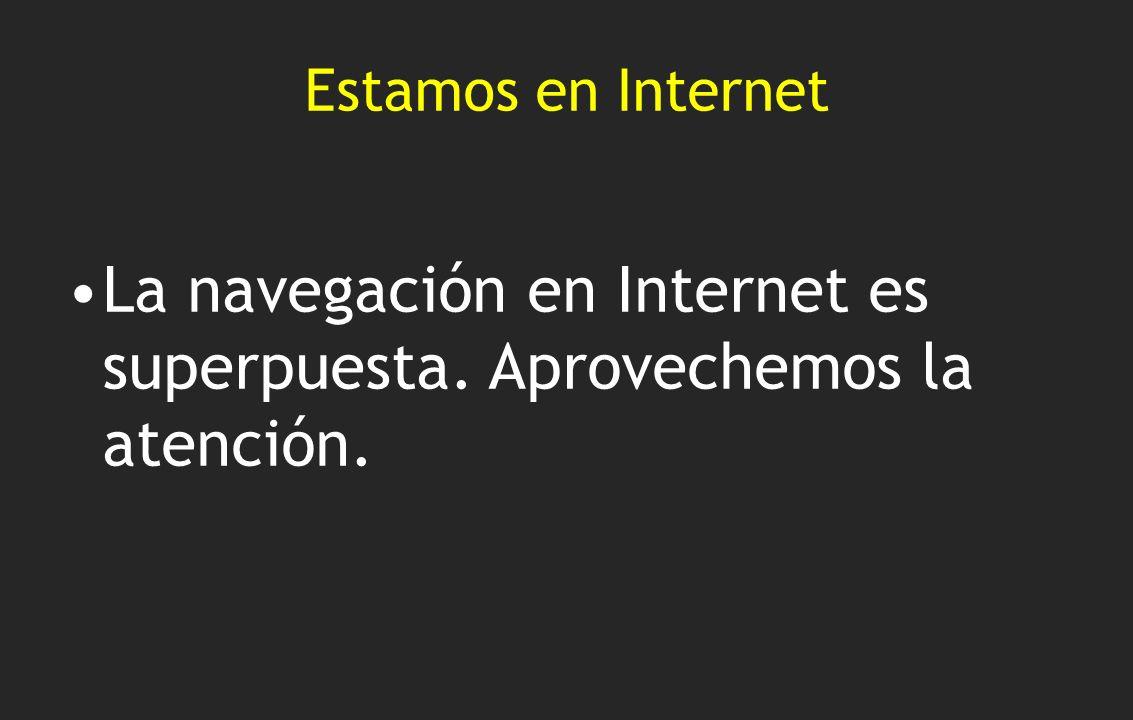 Estamos en Internet La navegación en Internet es superpuesta. Aprovechemos la atención.