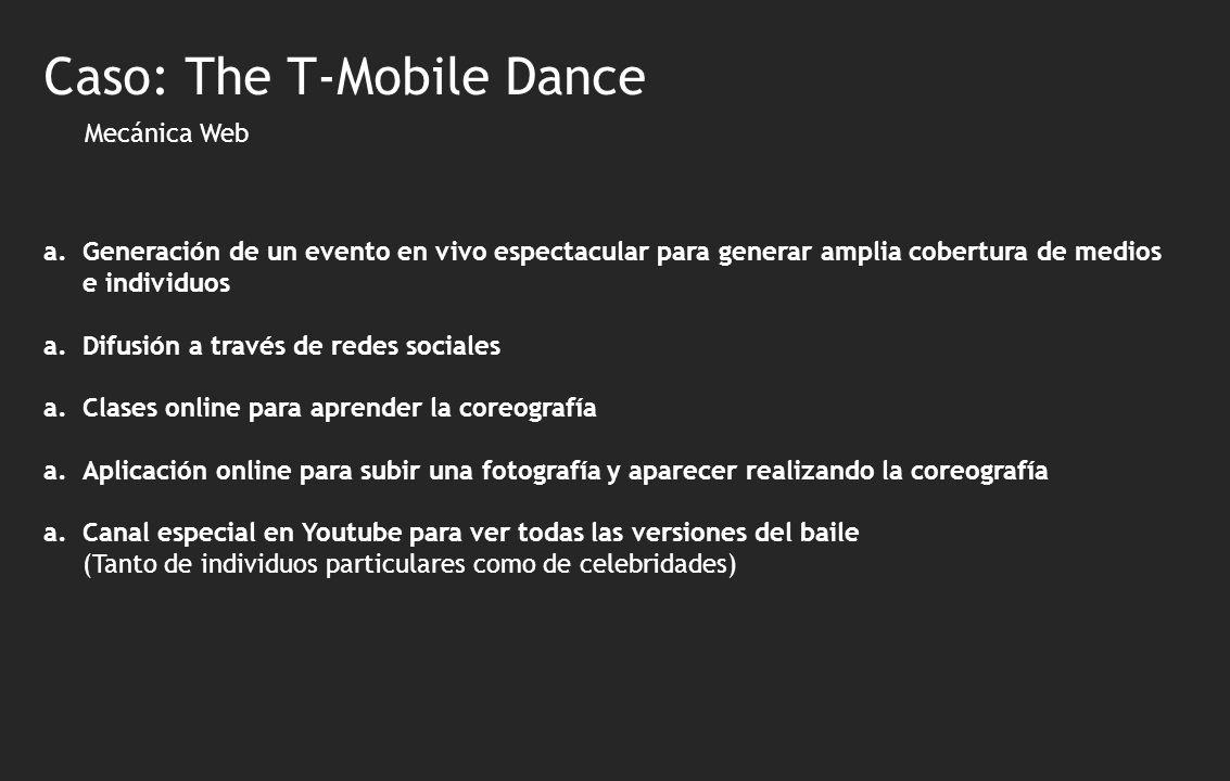 Mecánica Web a.Generación de un evento en vivo espectacular para generar amplia cobertura de medios e individuos a.Difusión a través de redes sociales a.Clases online para aprender la coreografía a.Aplicación online para subir una fotografía y aparecer realizando la coreografía a.Canal especial en Youtube para ver todas las versiones del baile (Tanto de individuos particulares como de celebridades) Caso: The T-Mobile Dance
