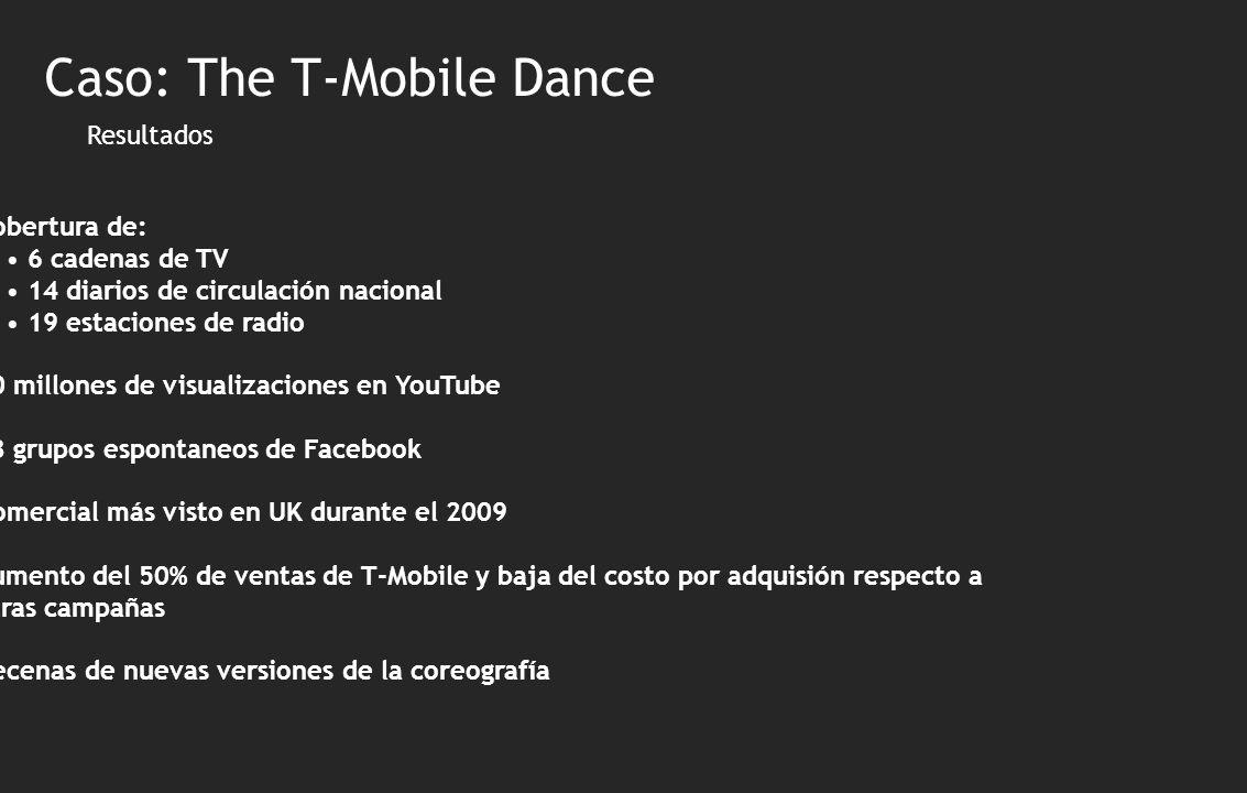 Resultados Cobertura de: 6 cadenas de TV 14 diarios de circulación nacional 19 estaciones de radio 20 millones de visualizaciones en YouTube 43 grupos espontaneos de Facebook Comercial más visto en UK durante el 2009 Aumento del 50% de ventas de T-Mobile y baja del costo por adquisión respecto a a otras campañas Decenas de nuevas versiones de la coreografía Caso: The T-Mobile Dance