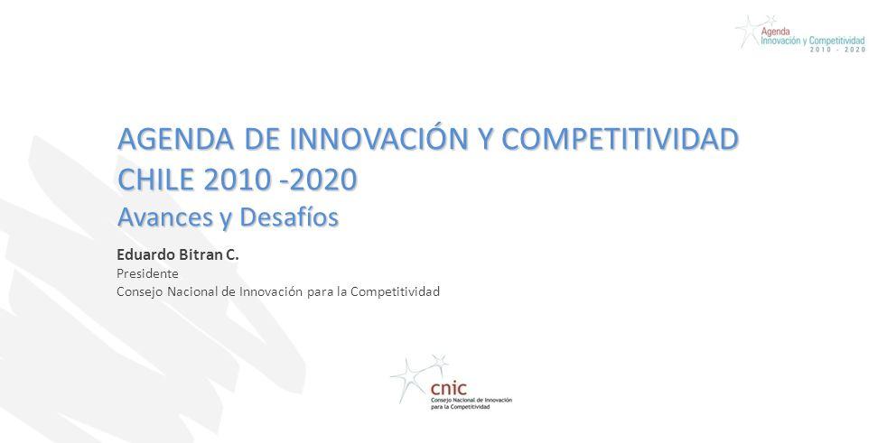 AGENDA DE INNOVACIÓN Y COMPETITIVIDAD CHILE 2010 -2020 Avances y Desafíos Eduardo Bitran C. Presidente Consejo Nacional de Innovación para la Competit