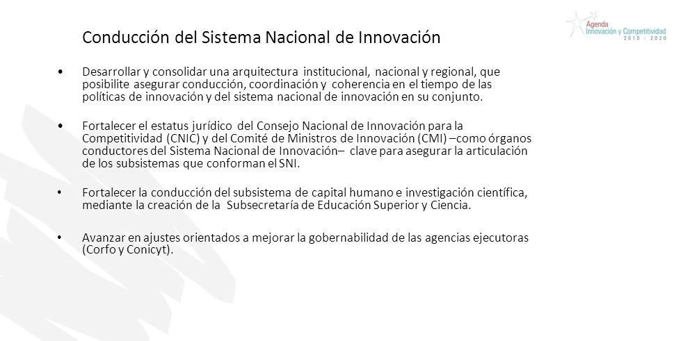 Conducción del Sistema Nacional de Innovación Desarrollar y consolidar una arquitectura institucional, nacional y regional, que posibilite asegurar conducción, coordinación y coherencia en el tiempo de las políticas de innovación y del sistema nacional de innovación en su conjunto.