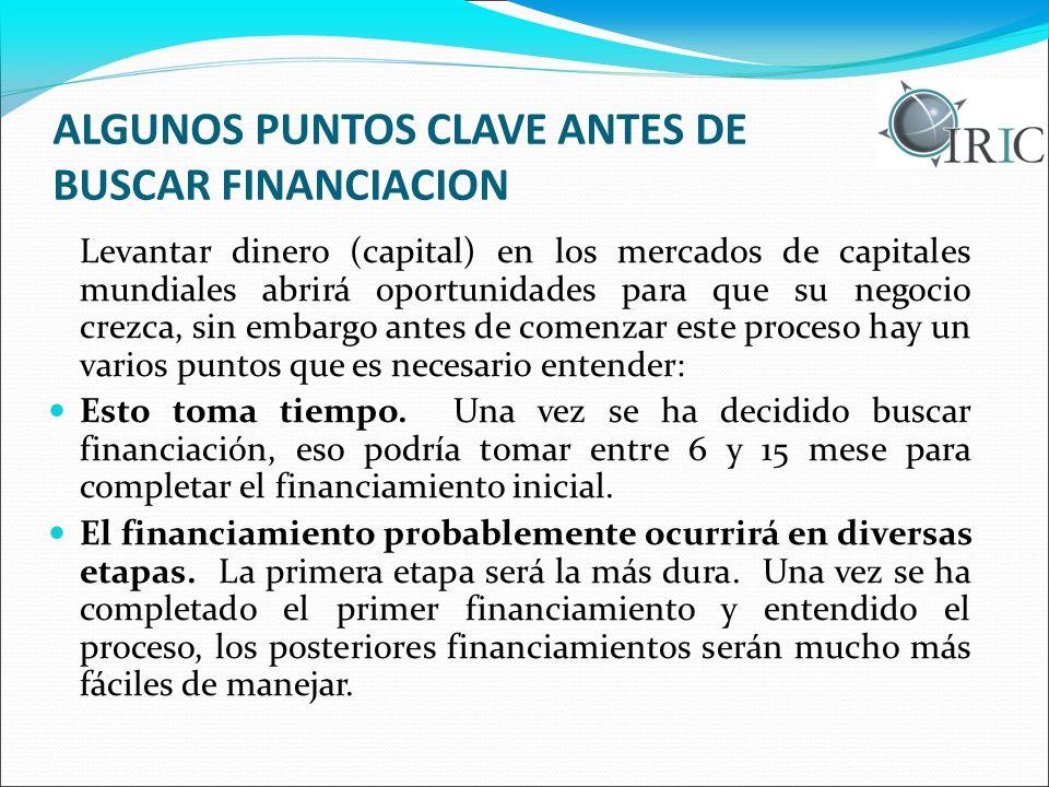 ALGUNOS PUNTOS CLAVE ANTES DE BUSCAR FINANCIACION Levantar dinero (capital) en los mercados de capitales mundiales abrirá oportunidades para que su ne