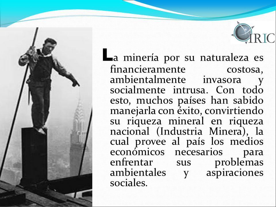 L a minería por su naturaleza es financieramente costosa, ambientalmente invasora y socialmente intrusa.
