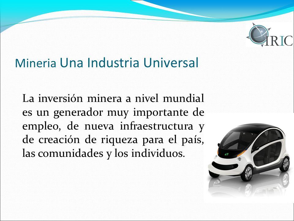 Mineria Una Industria Universal La inversión minera a nivel mundial es un generador muy importante de empleo, de nueva infraestructura y de creación d