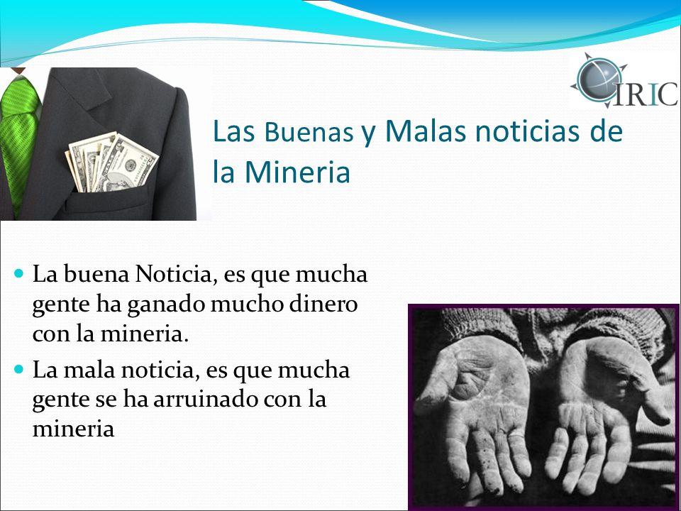 Las Buenas y Malas noticias de la Mineria La buena Noticia, es que mucha gente ha ganado mucho dinero con la mineria. La mala noticia, es que mucha ge