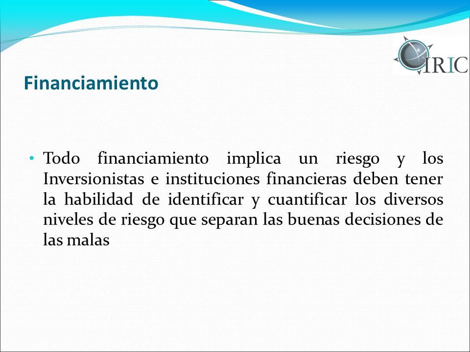 Financiamiento Todo financiamiento implica un riesgo y los Inversionistas e instituciones financieras deben tener la habilidad de identificar y cuanti