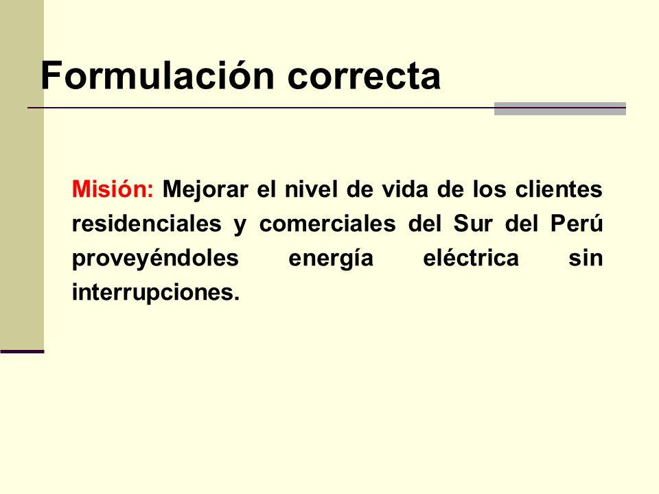 Formulación correcta Misión: Mejorar el nivel de vida de los clientes residenciales y comerciales del Sur del Perú proveyéndoles energía eléctrica sin interrupciones.