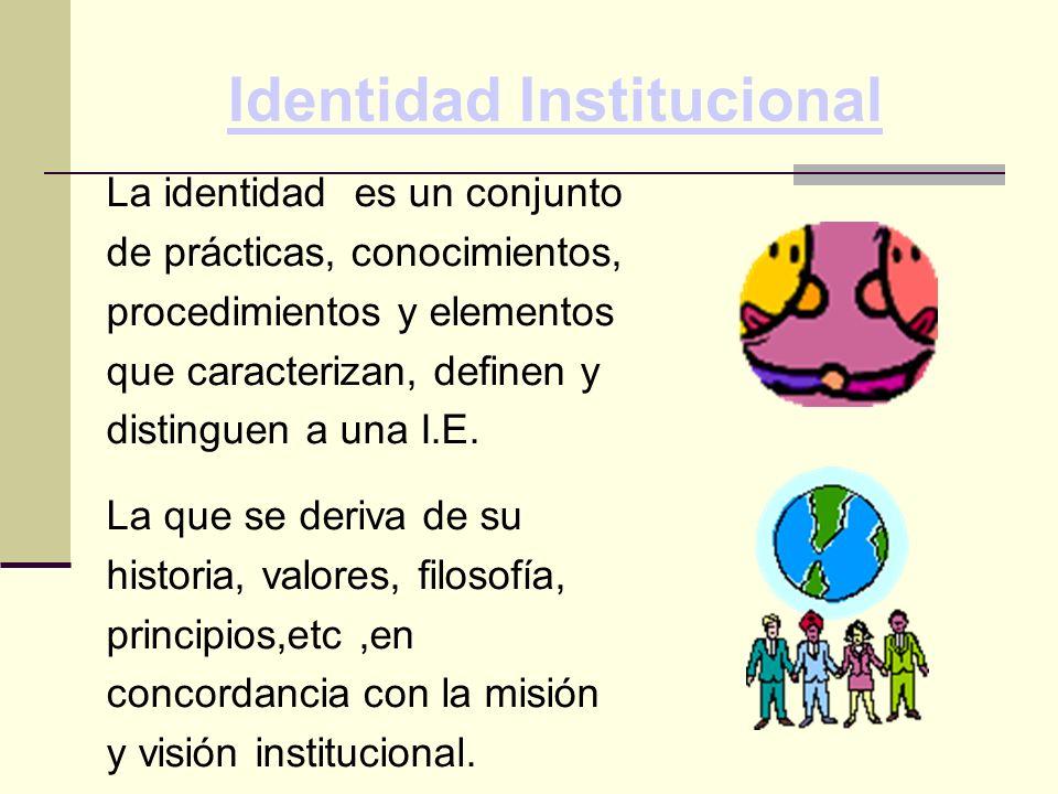 Identidad Institucional La identidad es un conjunto de prácticas, conocimientos, procedimientos y elementos que caracterizan, definen y distinguen a una I.E.