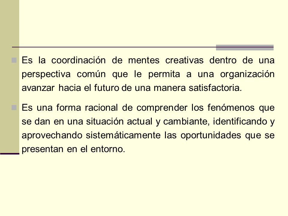 Es la coordinación de mentes creativas dentro de una perspectiva común que le permita a una organización avanzar hacia el futuro de una manera satisfactoria.