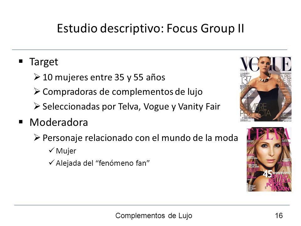 Estudio descriptivo: Focus Group II Target 10 mujeres entre 35 y 55 años Compradoras de complementos de lujo Seleccionadas por Telva, Vogue y Vanity Fair Moderadora Personaje relacionado con el mundo de la moda Mujer Alejada del fenómeno fan Complementos de Lujo 16