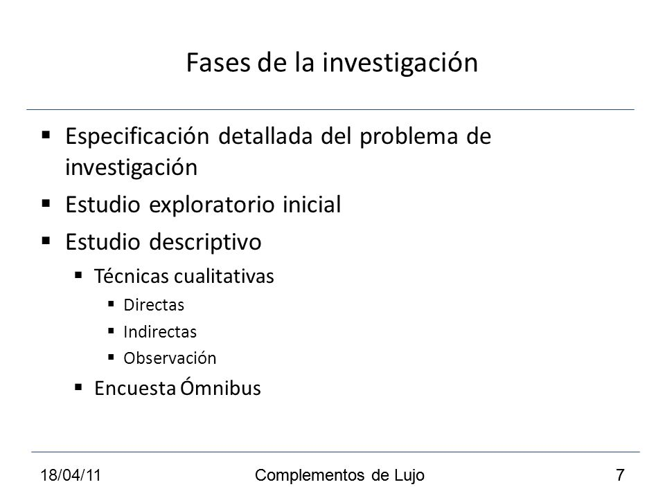Fases de la investigación Especificación detallada del problema de investigación Estudio exploratorio inicial Estudio descriptivo Técnicas cualitativas Directas Indirectas Observación Encuesta Ómnibus Complementos de Lujo 718/04/117 Complementos de Lujo