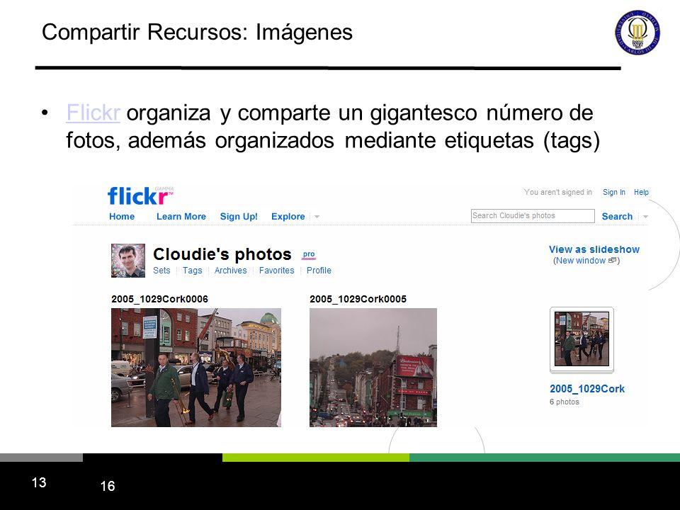 16 13 Compartir Recursos: Imágenes Flickr organiza y comparte un gigantesco número de fotos, además organizados mediante etiquetas (tags)Flickr