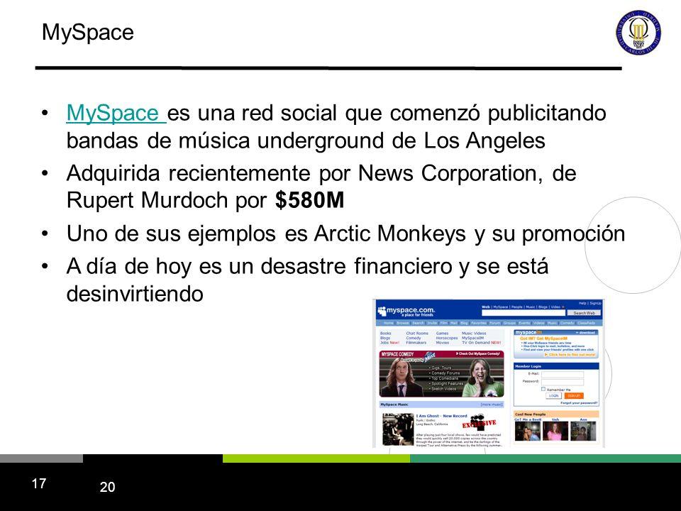 20 17 MySpace MySpace es una red social que comenzó publicitando bandas de música underground de Los Angeles Adquirida recientemente por News Corporation, de Rupert Murdoch por $580M Uno de sus ejemplos es Arctic Monkeys y su promoción A día de hoy es un desastre financiero y se está desinvirtiendo