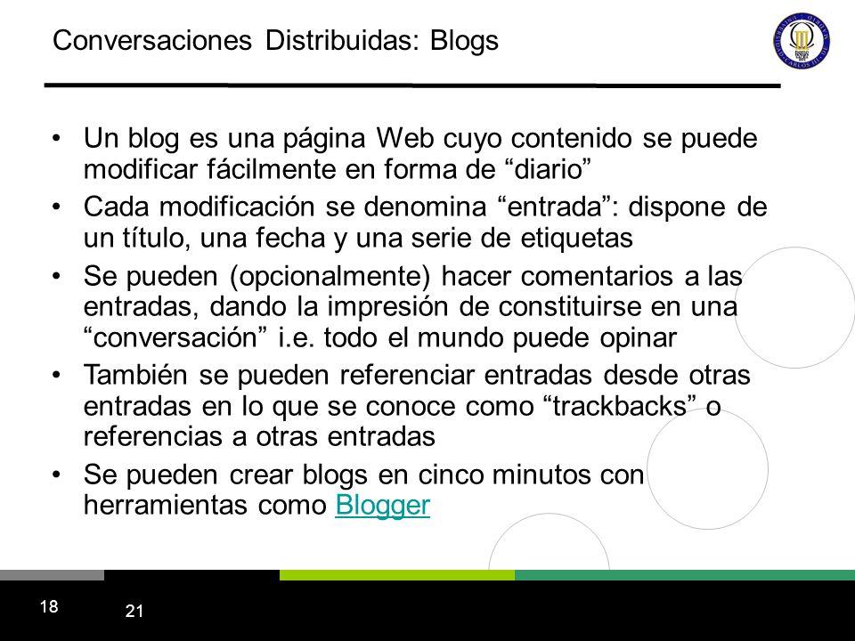 21 18 Conversaciones Distribuidas: Blogs Un blog es una página Web cuyo contenido se puede modificar fácilmente en forma de diario Cada modificación se denomina entrada: dispone de un título, una fecha y una serie de etiquetas Se pueden (opcionalmente) hacer comentarios a las entradas, dando la impresión de constituirse en una conversación i.e.
