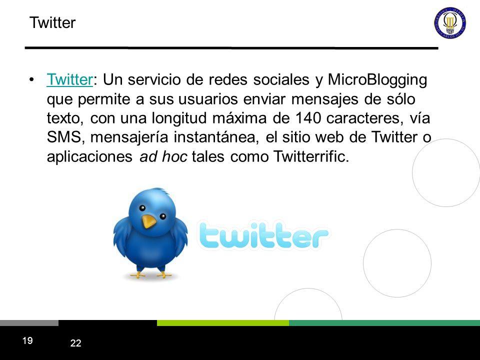 22 19 Twitter Twitter: Un servicio de redes sociales y MicroBlogging que permite a sus usuarios enviar mensajes de sólo texto, con una longitud máxima de 140 caracteres, vía SMS, mensajería instantánea, el sitio web de Twitter o aplicaciones ad hoc tales como Twitterrific.