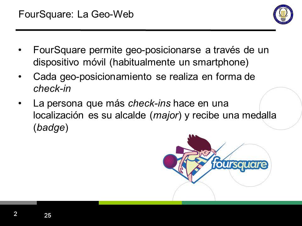 25 2 FourSquare: La Geo-Web FourSquare permite geo-posicionarse a través de un dispositivo móvil (habitualmente un smartphone) Cada geo-posicionamiento se realiza en forma de check-in La persona que más check-ins hace en una localización es su alcalde (major) y recibe una medalla (badge)