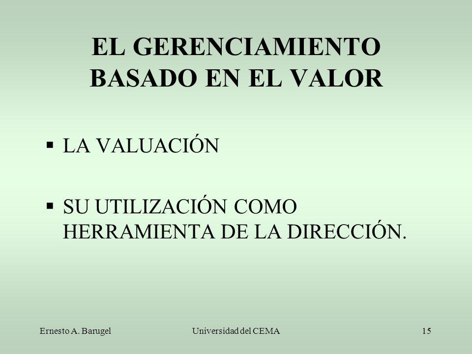 Ernesto A. BarugelUniversidad del CEMA15 EL GERENCIAMIENTO BASADO EN EL VALOR LA VALUACIÓN SU UTILIZACIÓN COMO HERRAMIENTA DE LA DIRECCIÓN.