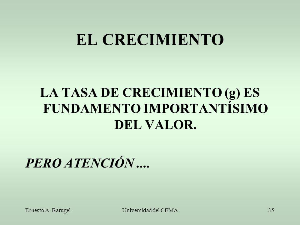 Ernesto A. BarugelUniversidad del CEMA35 EL CRECIMIENTO LA TASA DE CRECIMIENTO (g) ES FUNDAMENTO IMPORTANTÍSIMO DEL VALOR. PERO ATENCIÓN....