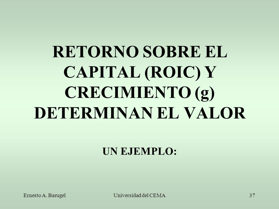 Ernesto A. BarugelUniversidad del CEMA37 RETORNO SOBRE EL CAPITAL (ROIC) Y CRECIMIENTO (g) DETERMINAN EL VALOR UN EJEMPLO: