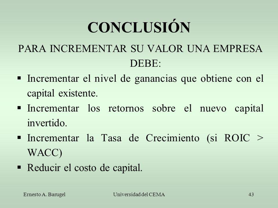 Ernesto A. BarugelUniversidad del CEMA43 CONCLUSIÓN PARA INCREMENTAR SU VALOR UNA EMPRESA DEBE: Incrementar el nivel de ganancias que obtiene con el c