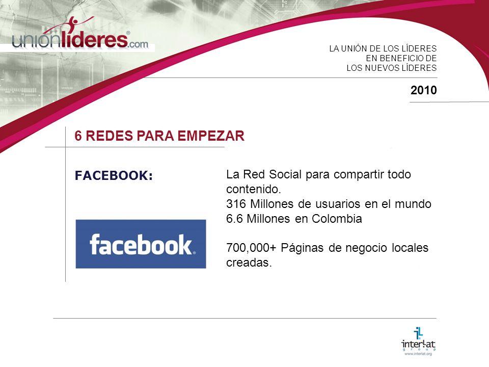 LA UNIÓN DE LOS LÍDERES EN BENEFICIO DE LOS NUEVOS LÍDERES 2010 6 REDES PARA EMPEZAR FACEBOOK: La Red Social para compartir todo contenido.