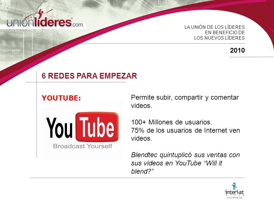 LA UNIÓN DE LOS LÍDERES EN BENEFICIO DE LOS NUEVOS LÍDERES 2010 6 REDES PARA EMPEZAR YOUTUBE: Permite subir, compartir y comentar videos.