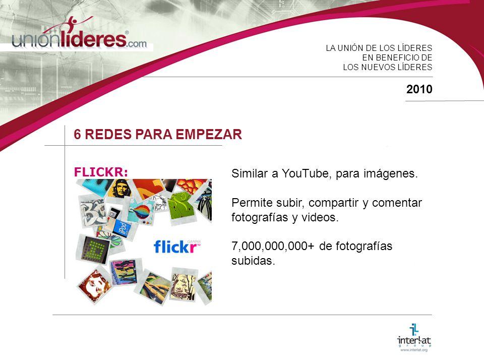 LA UNIÓN DE LOS LÍDERES EN BENEFICIO DE LOS NUEVOS LÍDERES 2010 6 REDES PARA EMPEZAR FLICKR: Similar a YouTube, para imágenes.