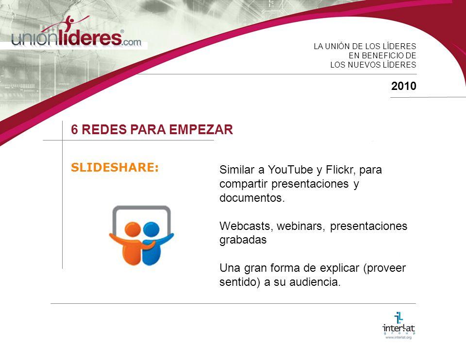 LA UNIÓN DE LOS LÍDERES EN BENEFICIO DE LOS NUEVOS LÍDERES 2010 6 REDES PARA EMPEZAR SLIDESHARE: Similar a YouTube y Flickr, para compartir presentaciones y documentos.