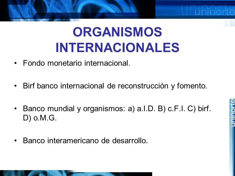 ORGANISMOS INTERNACIONALES Fondo monetario internacional. Birf banco internacional de reconstrucción y fomento. Banco mundial y organismos: a) a.I.D.