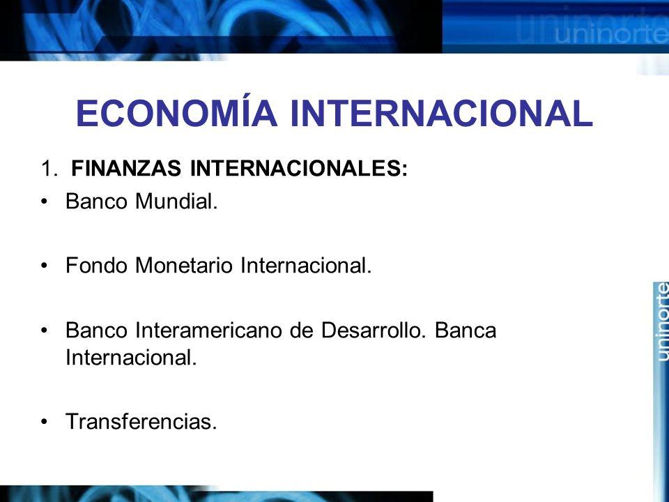 ECONOMÍA INTERNACIONAL 1. FINANZAS INTERNACIONALES: Banco Mundial. Fondo Monetario Internacional. Banco Interamericano de Desarrollo. Banca Internacio