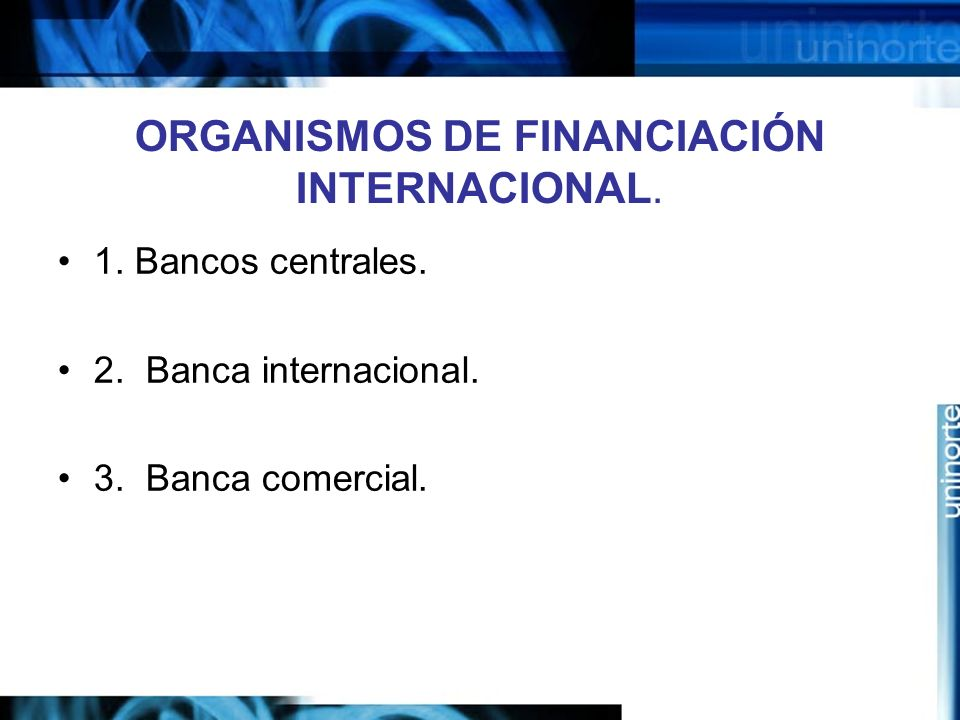 ORGANISMOS DE FINANCIACIÓN INTERNACIONAL. 1. Bancos centrales. 2. Banca internacional. 3. Banca comercial.