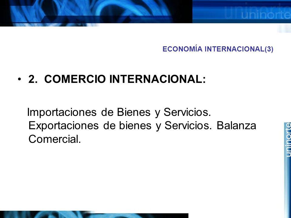 ECONOMÍA INTERNACIONAL(3) 2. COMERCIO INTERNACIONAL: Importaciones de Bienes y Servicios. Exportaciones de bienes y Servicios. Balanza Comercial.